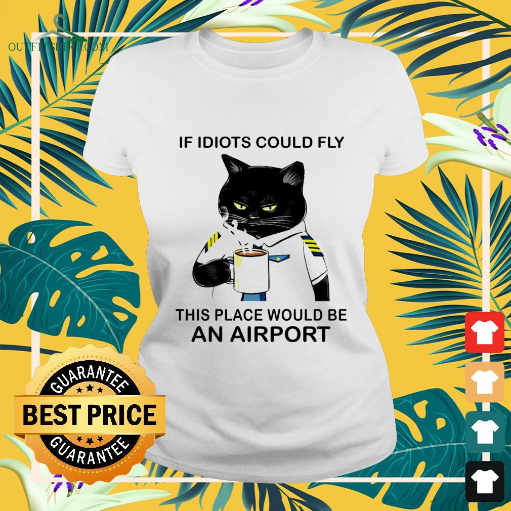 Black cat if idiots could fly this place would be an airport ladies-tee