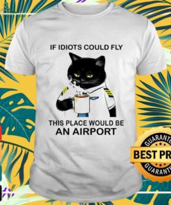 Black cat if idiots could fly this place would be an airport shirt