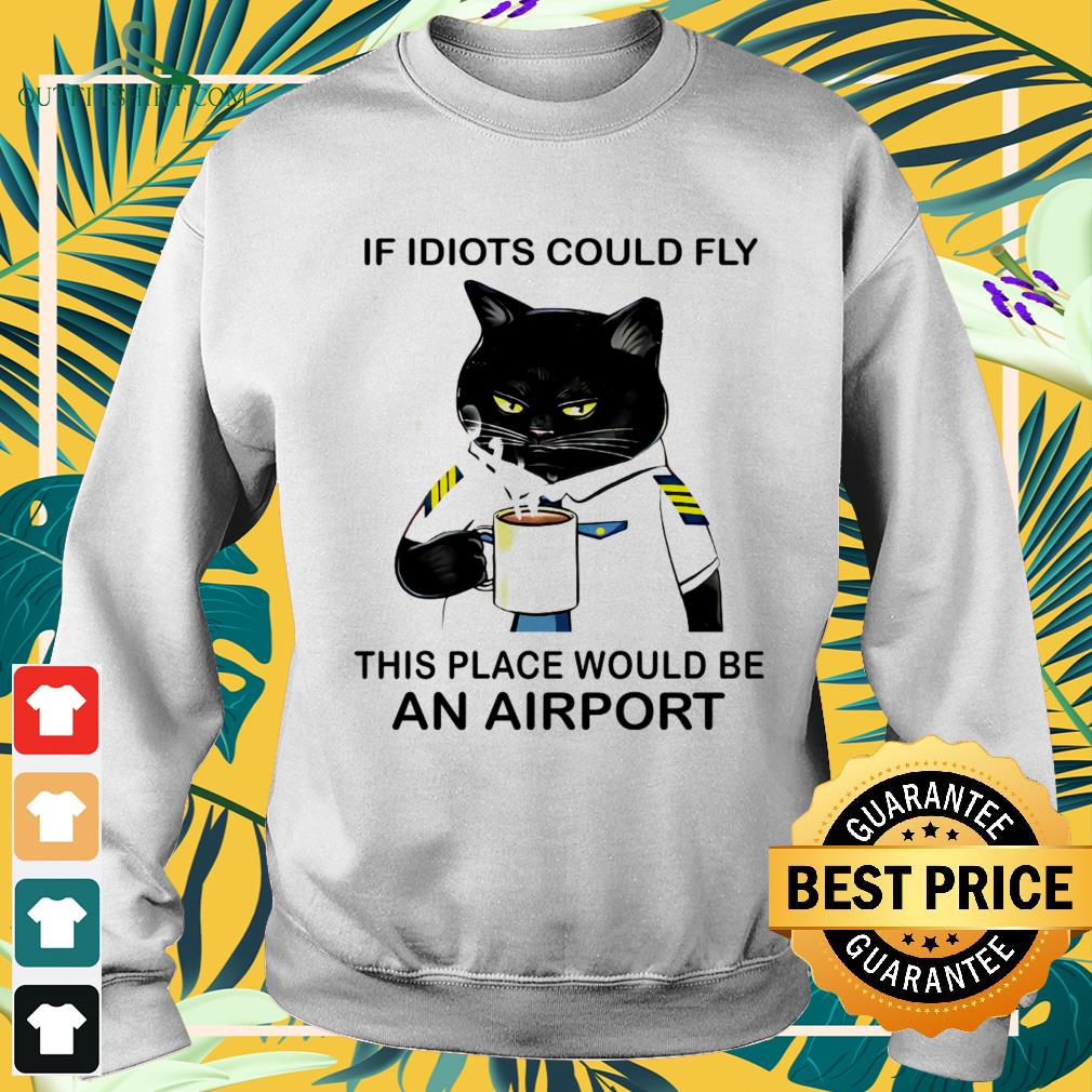 Black cat if idiots could fly this place would be an airport sweater