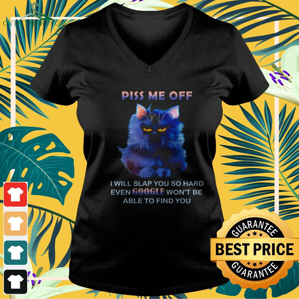 Cat piss me off I will slap you hard even Google won't be able to find you v-neck t-shirt