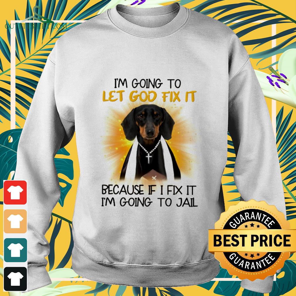Dachshund I'm going to let God fix it because if I fix it I'm going to jail sweater