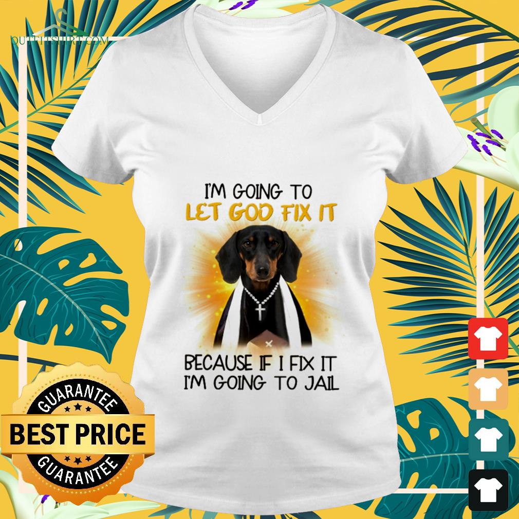 Dachshund I'm going to let God fix it because if I fix it I'm going to jail v-neck t-shirt
