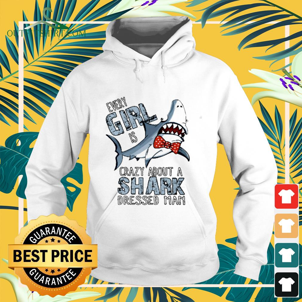 Every girl is crazy about a shark dressed man hoodie