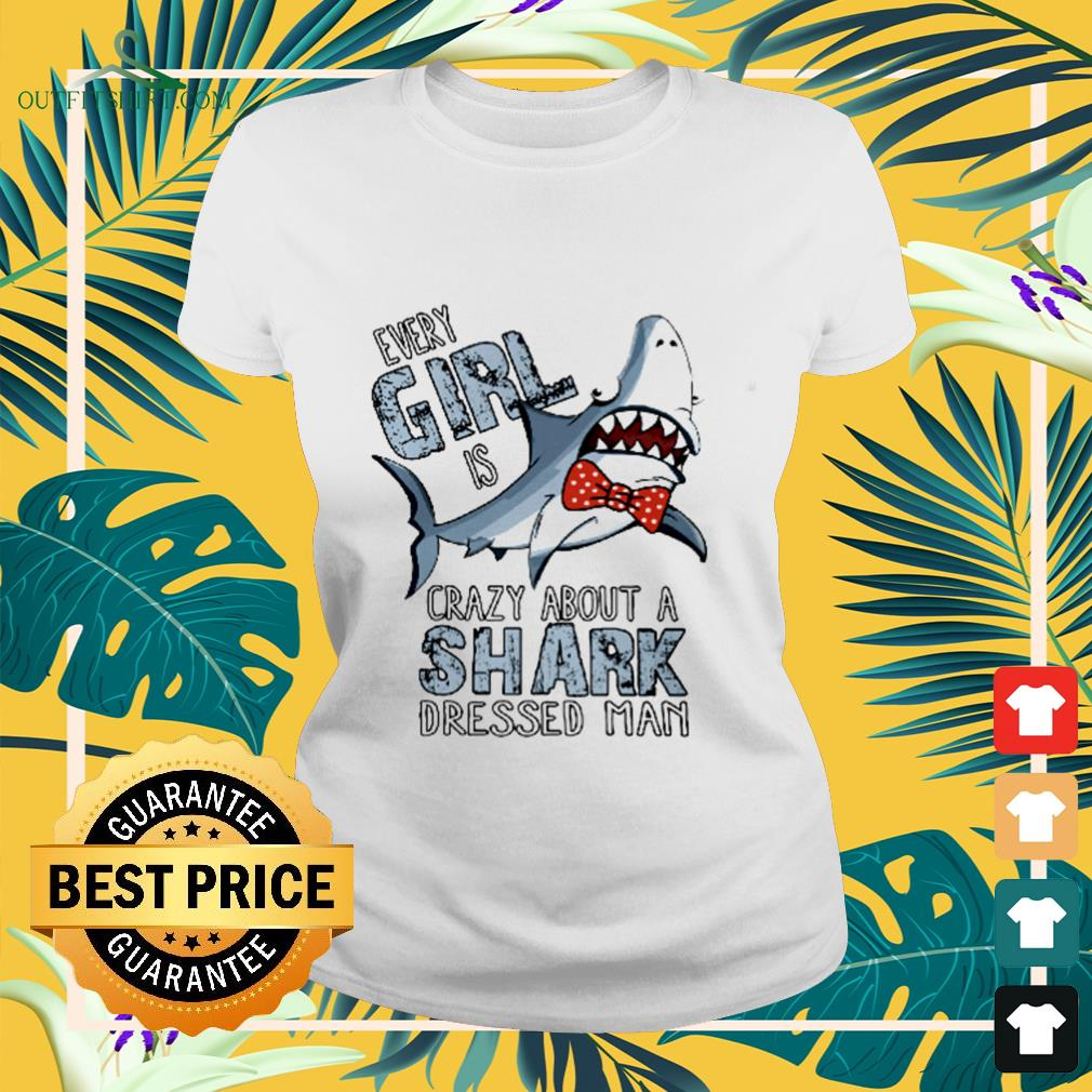 Every girl is crazy about a shark dressed man ladies-tee