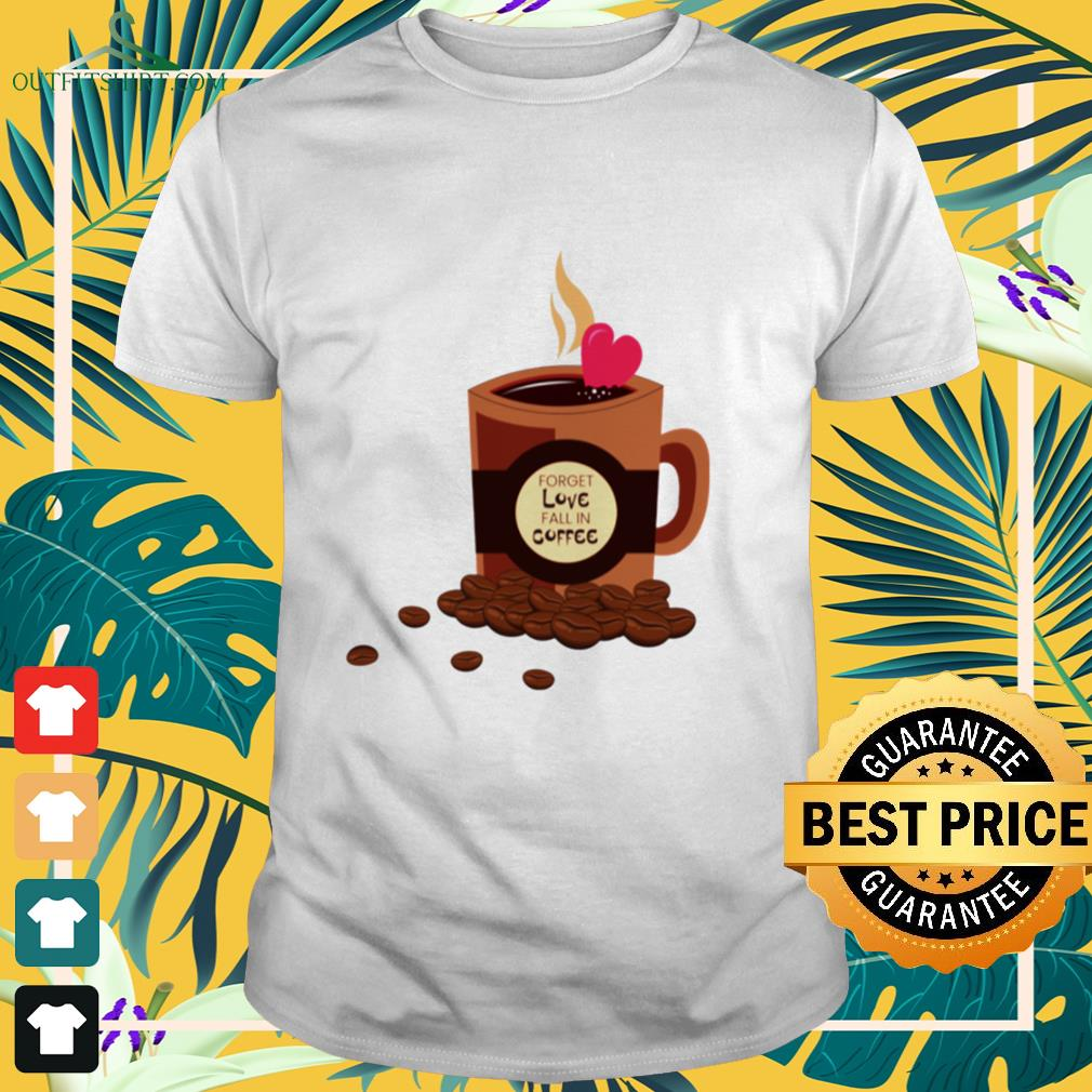Forget love fall in coffee shirt