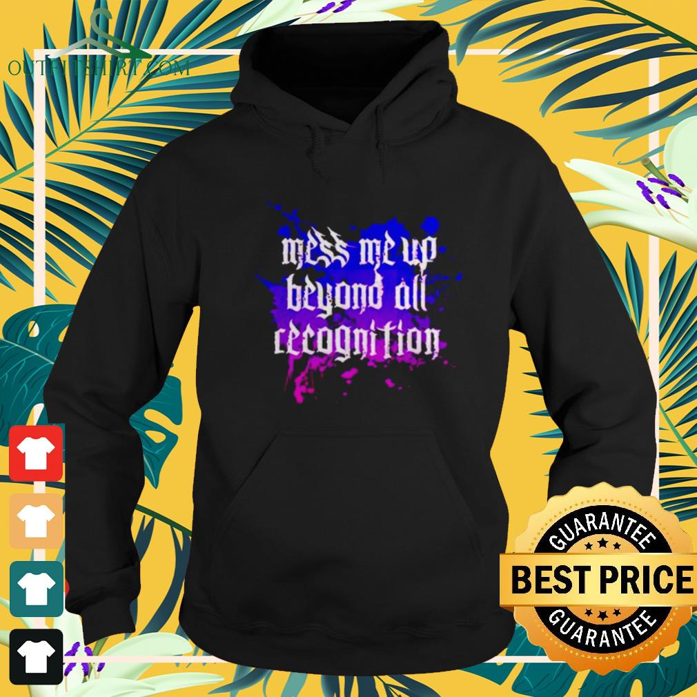 Mess me up beyond all recognition hoodie