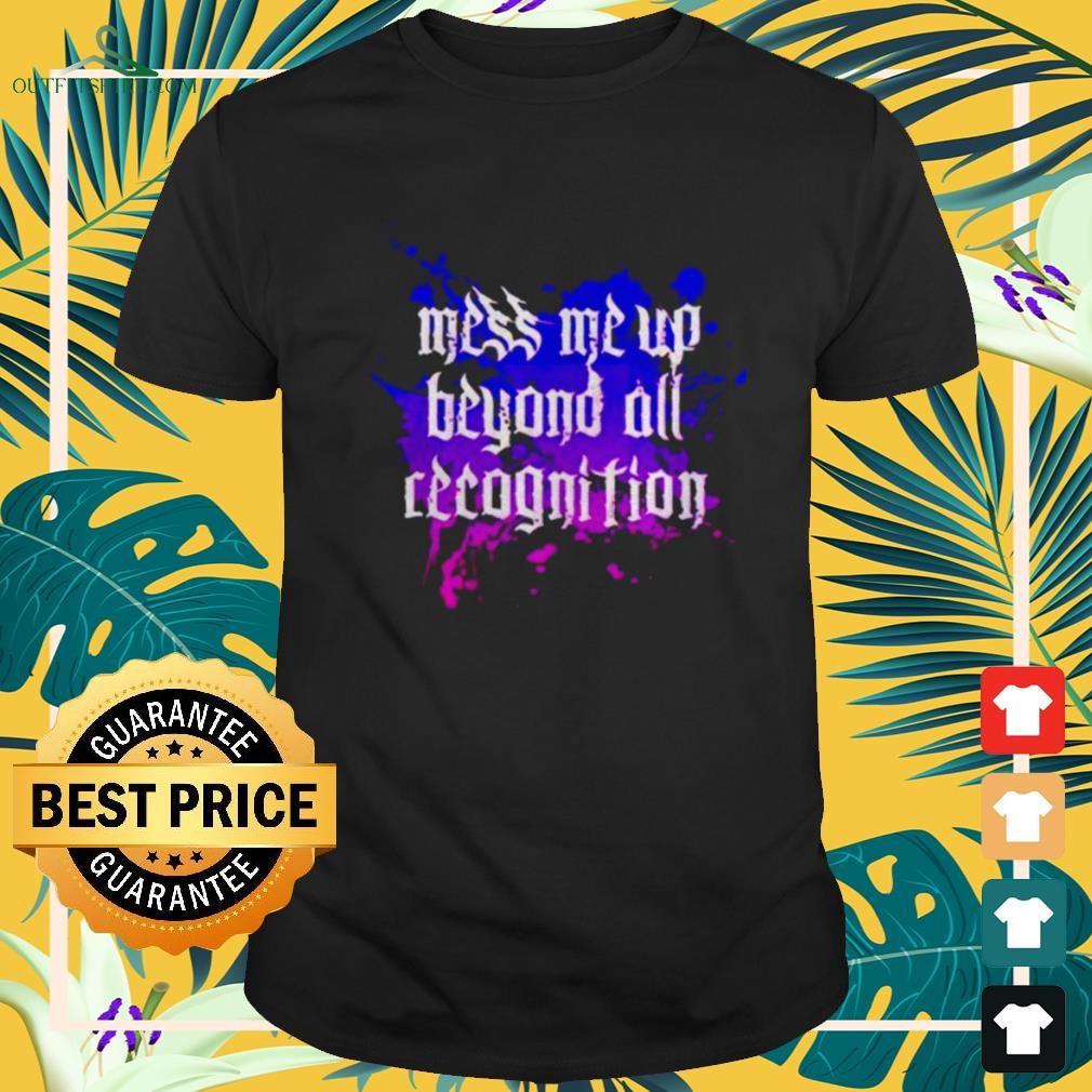 Mess me up beyond all recognition shirt