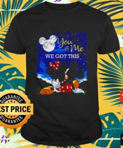 Minnie and Mickey Mouse you and me we got this shirt