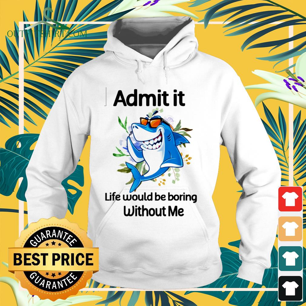Shark admit it life would be boring without me hoodie