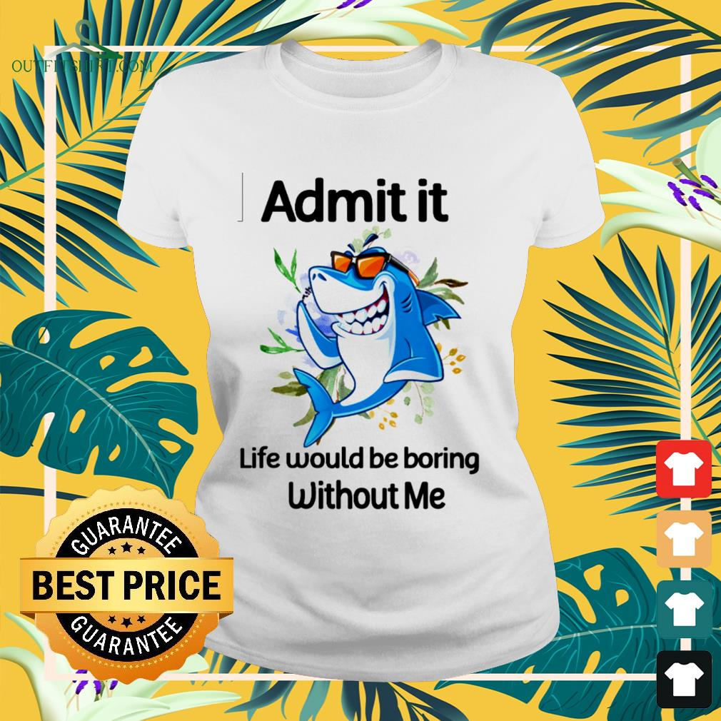 Shark admit it life would be boring without me ladies-tee