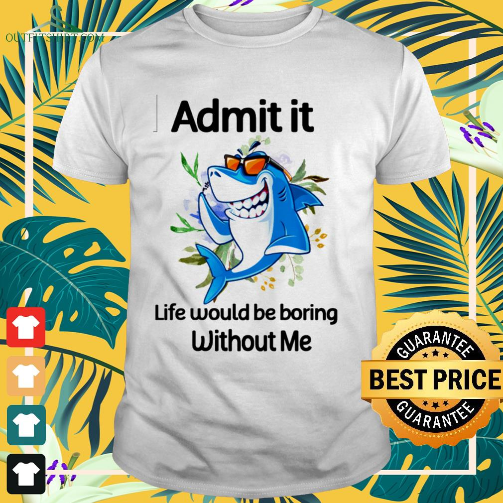 Shark admit it life would be boring without me shirt