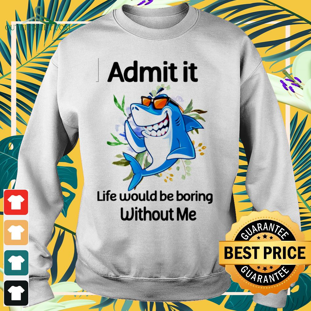 Shark admit it life would be boring without me sweater