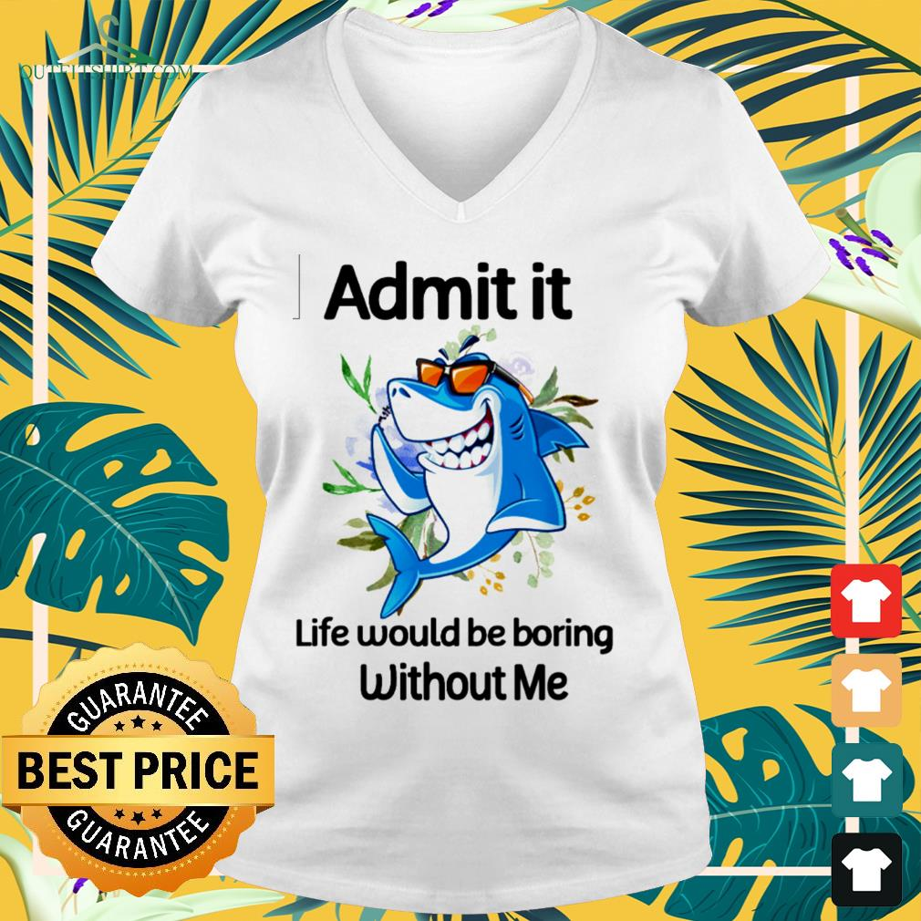 Shark admit it life would be boring without me v-neck t-shirt