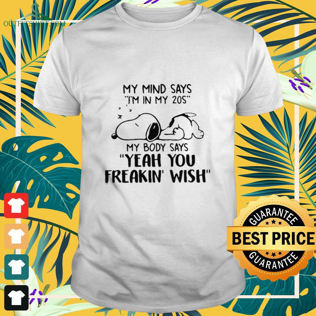 Snoopy my mind says I'm in my 20s my body says yeah you freakin' wish shirt
