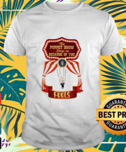 This Puppet Show stays on because of you fools shirt